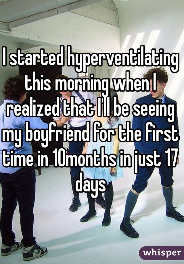 I started hyperventilating this morning when I realized that I'll be seeing my boyfriend for the first time in 10months in just 17 days