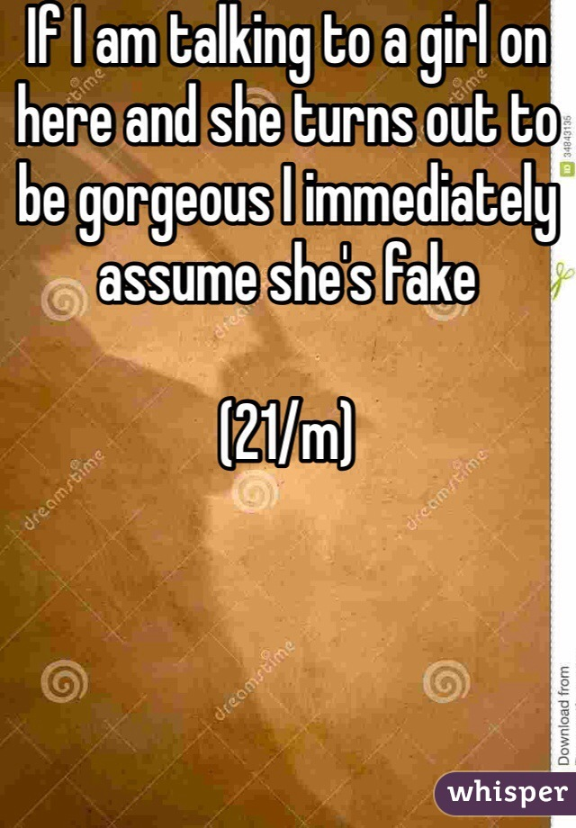 If I am talking to a girl on here and she turns out to be gorgeous I immediately assume she's fake  (21/m)
