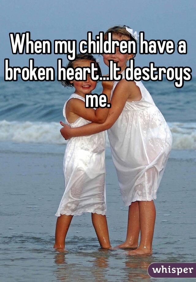 When my children have a broken heart...It destroys me.