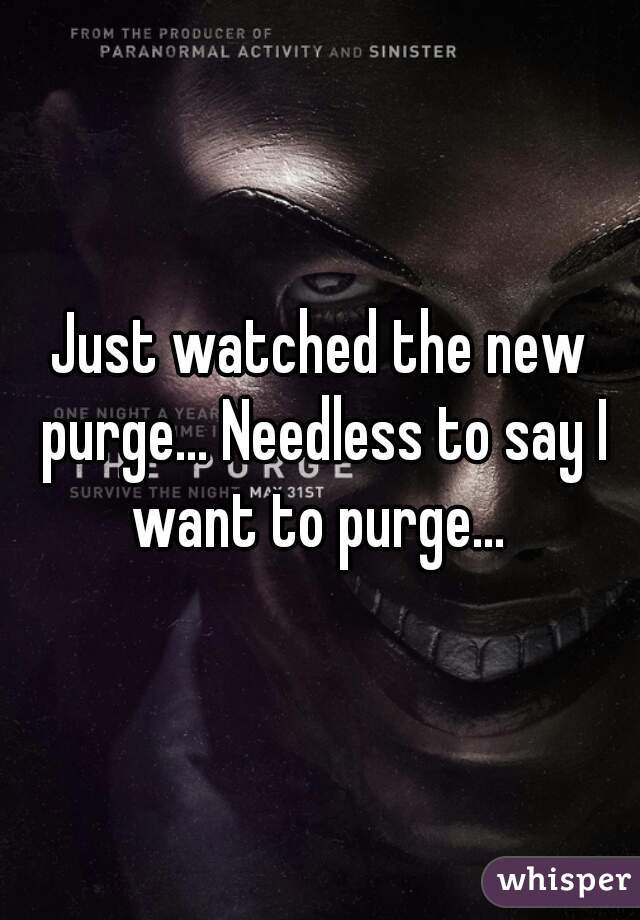 Just watched the new purge... Needless to say I want to purge...