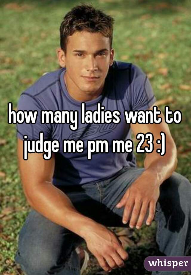 how many ladies want to judge me pm me 23 :)
