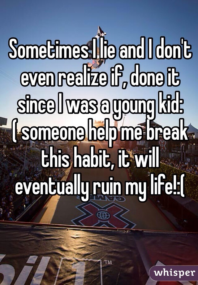 Sometimes I lie and I don't even realize if, done it since I was a young kid:( someone help me break this habit, it will eventually ruin my life!:(