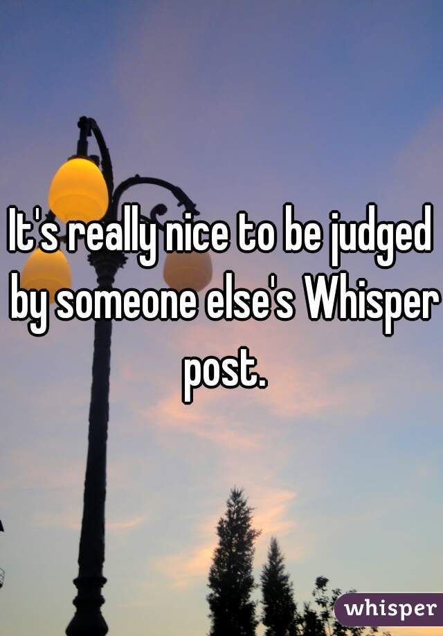 It's really nice to be judged by someone else's Whisper post.