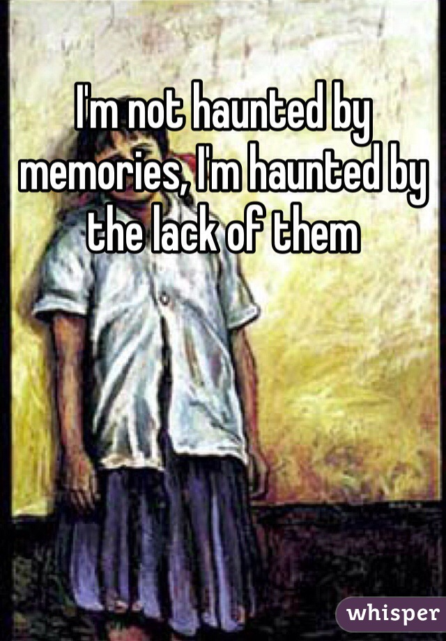 I'm not haunted by memories, I'm haunted by the lack of them