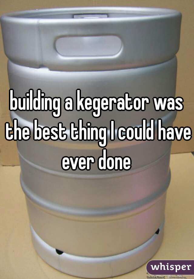 building a kegerator was the best thing I could have ever done