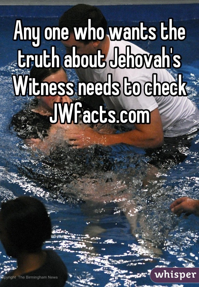 Any one who wants the truth about Jehovah's Witness needs to check JWfacts.com