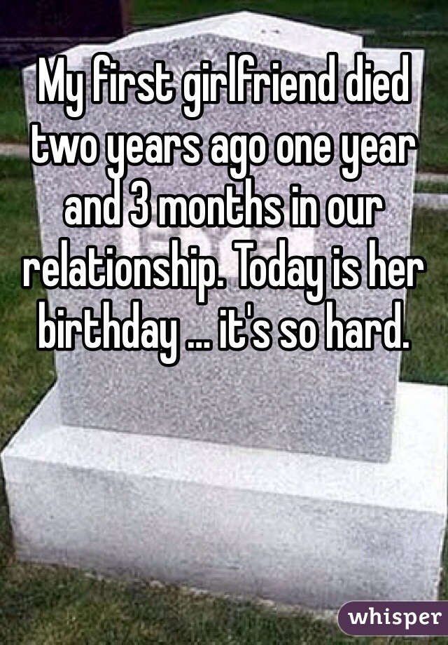 My first girlfriend died two years ago one year and 3 months in our relationship. Today is her birthday … it's so hard.