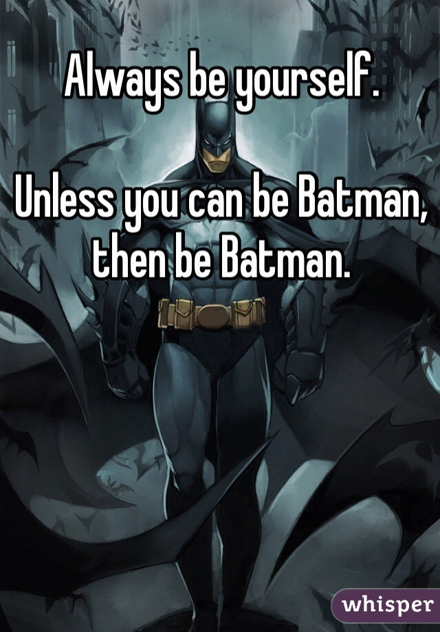 Always be yourself.  Unless you can be Batman, then be Batman.