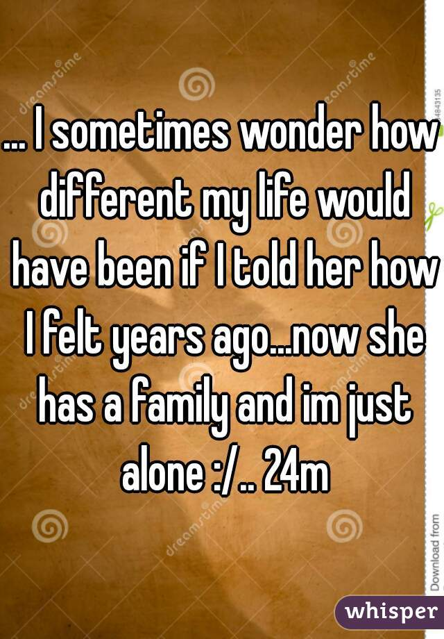 ... I sometimes wonder how different my life would have been if I told her how I felt years ago...now she has a family and im just alone :/.. 24m