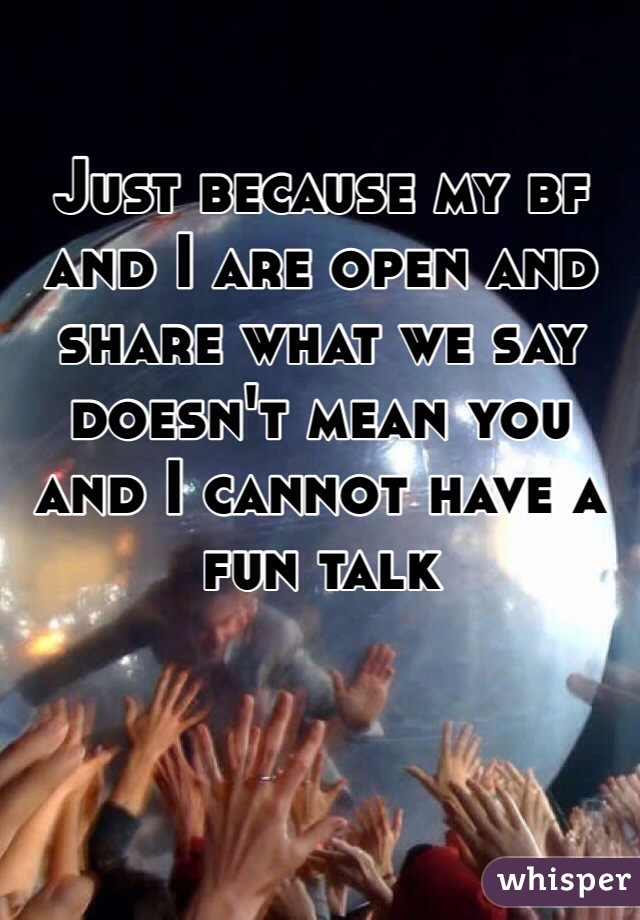 Just because my bf and I are open and share what we say doesn't mean you and I cannot have a fun talk