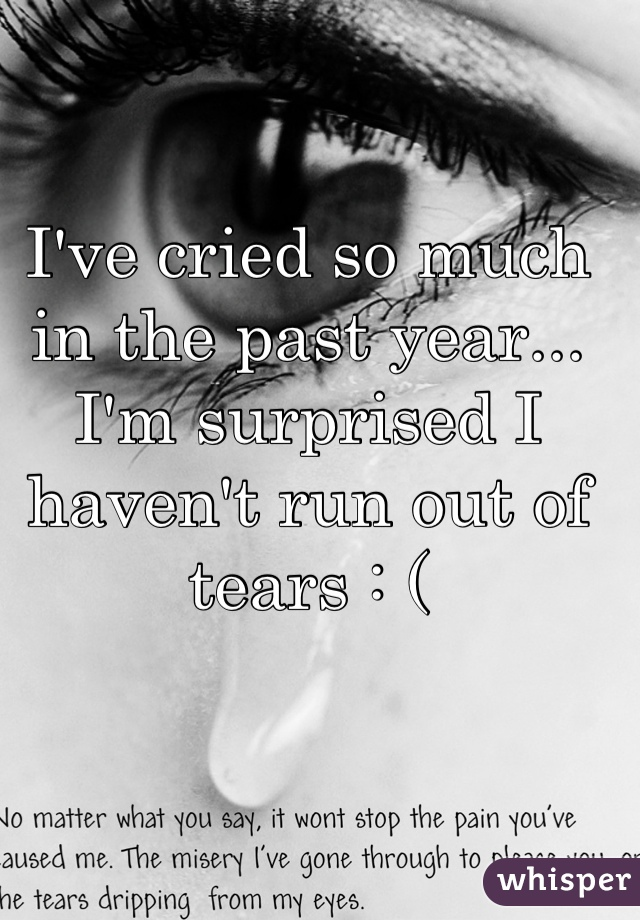 I've cried so much in the past year... I'm surprised I haven't run out of tears : (