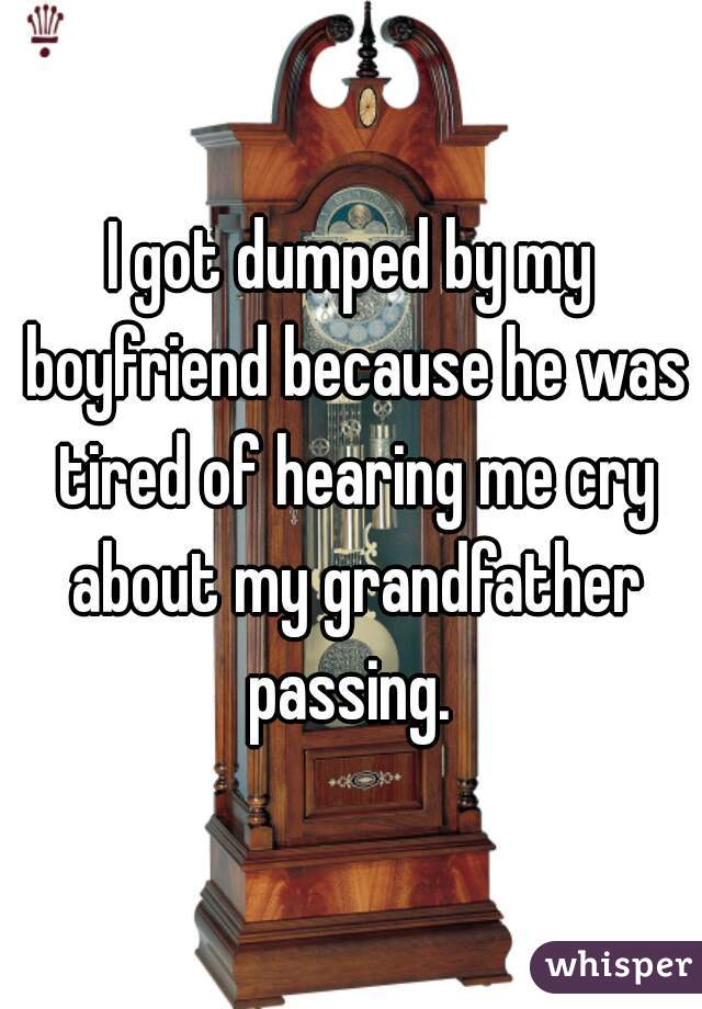 I got dumped by my boyfriend because he was tired of hearing me cry about my grandfather passing.