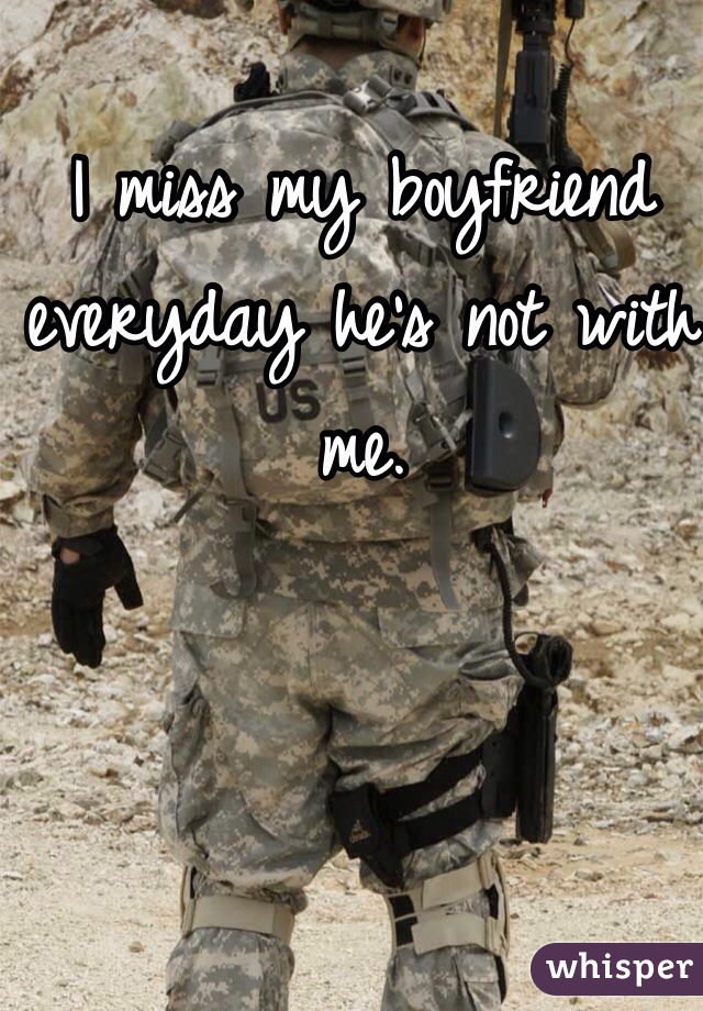 I miss my boyfriend everyday he's not with me.