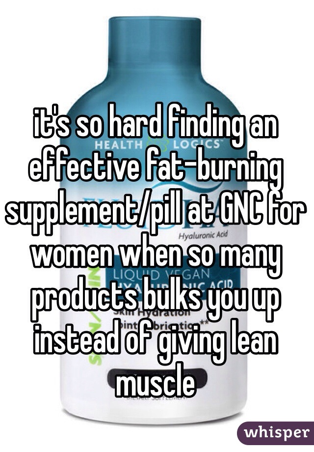 it's so hard finding an effective fat-burning supplement/pill at GNC for women when so many products bulks you up instead of giving lean muscle