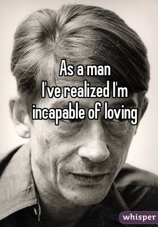As a man I've realized I'm  incapable of loving