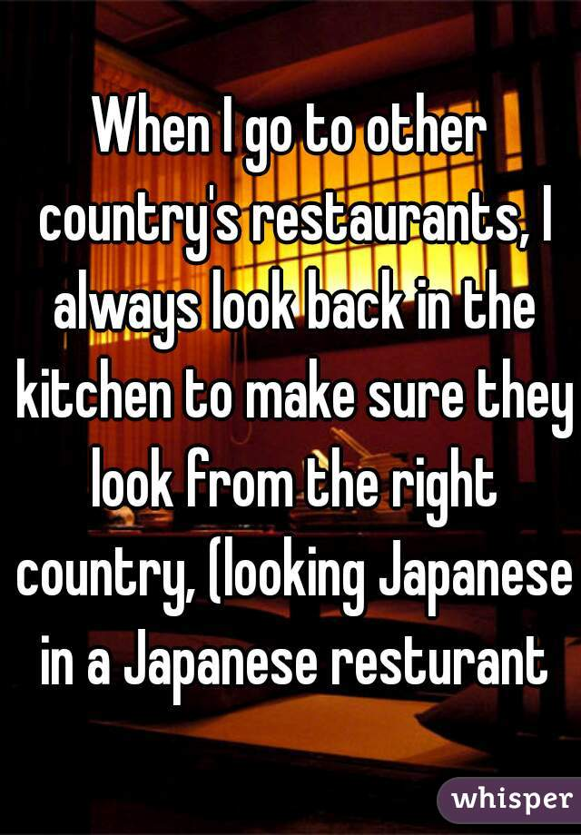 When I go to other country's restaurants, I always look back in the kitchen to make sure they look from the right country, (looking Japanese in a Japanese resturant )