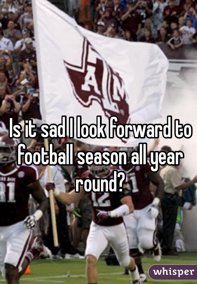 Is it sad I look forward to football season all year round?