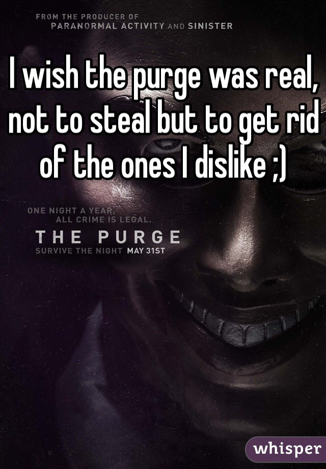 I wish the purge was real, not to steal but to get rid of the ones I dislike ;)