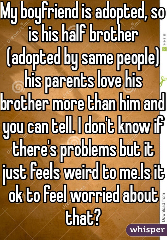 My boyfriend is adopted, so is his half brother (adopted by same people) his parents love his brother more than him and you can tell. I don't know if there's problems but it just feels weird to me.Is it ok to feel worried about that?