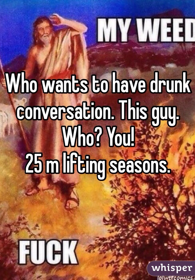 Who wants to have drunk conversation. This guy.  Who? You!  25 m lifting seasons.