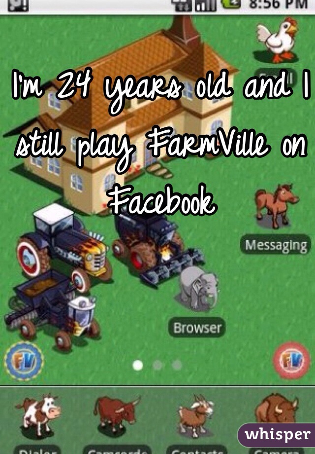 I'm 24 years old and I still play FarmVille on Facebook