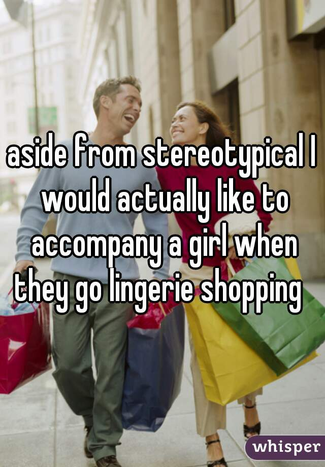 aside from stereotypical I would actually like to accompany a girl when they go lingerie shopping