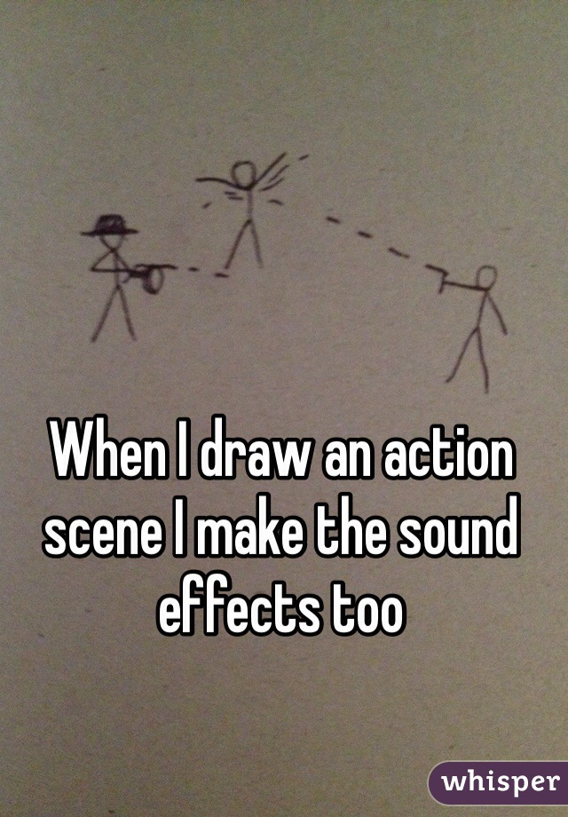 When I draw an action scene I make the sound effects too