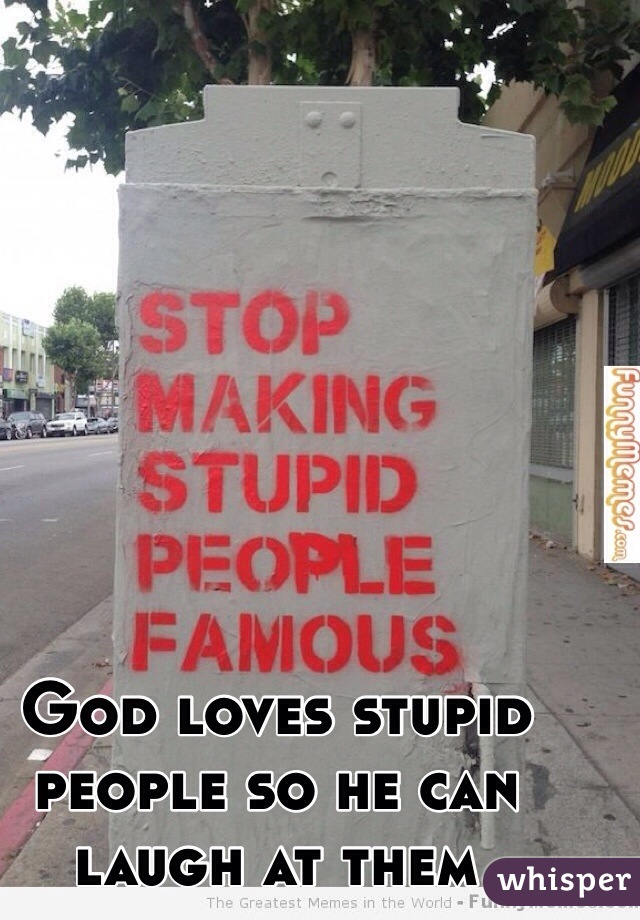 God loves stupid people so he can laugh at them