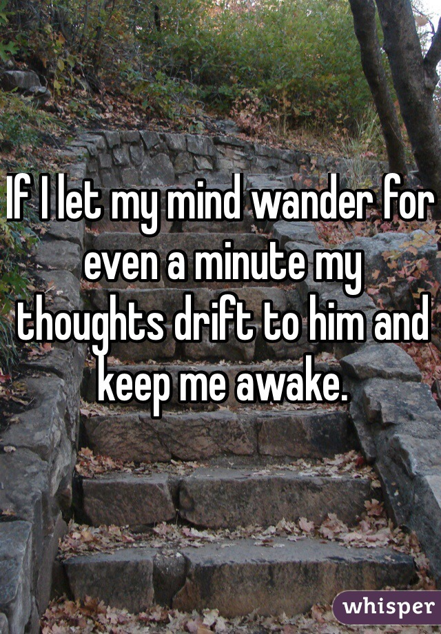 If I let my mind wander for even a minute my thoughts drift to him and keep me awake.