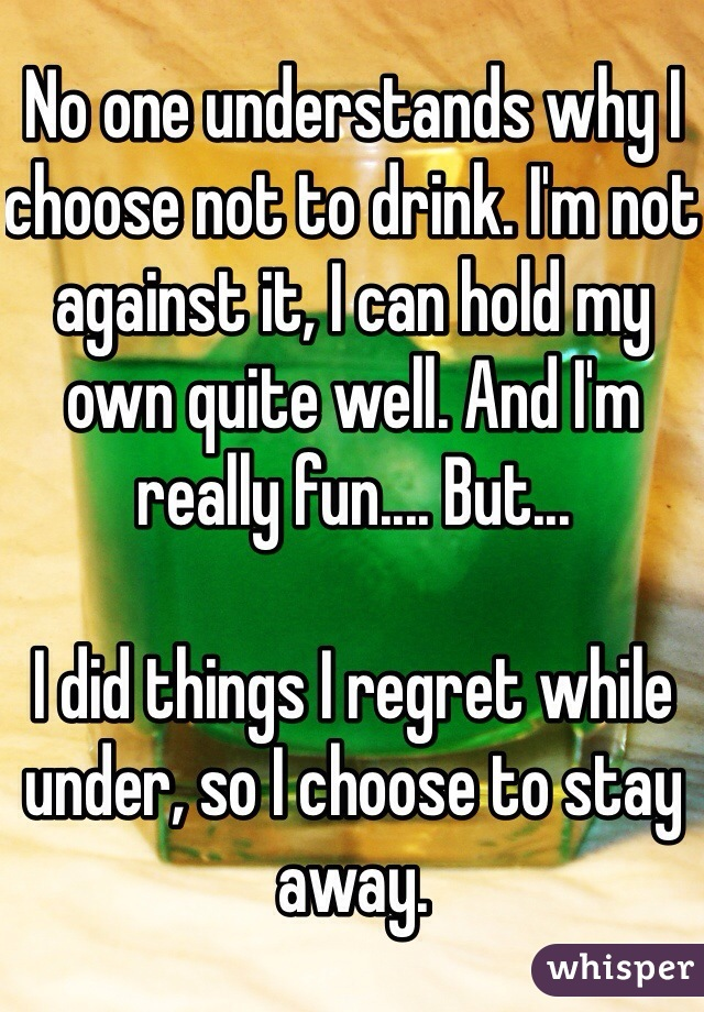 No one understands why I choose not to drink. I'm not against it, I can hold my own quite well. And I'm really fun.... But...  I did things I regret while under, so I choose to stay away.