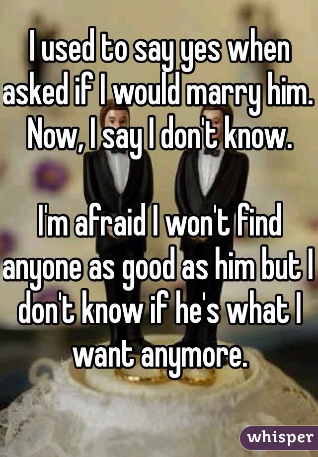 I used to say yes when asked if I would marry him.  Now, I say I don't know.  I'm afraid I won't find anyone as good as him but I don't know if he's what I want anymore.