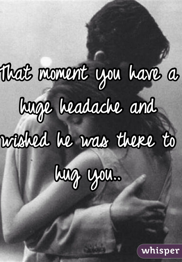 That moment you have a huge headache and wished he was there to hug you..