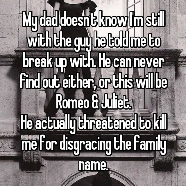 My dad doesn't know I'm still with the guy he told me to break up with. He can never find out either, or this will be Romeo & Juliet. He actually threatened to kill me for disgracing the family name.