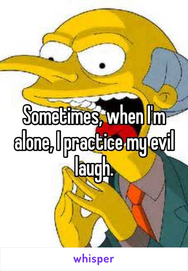 Sometimes, when I'm alone, I practice my evil laugh.