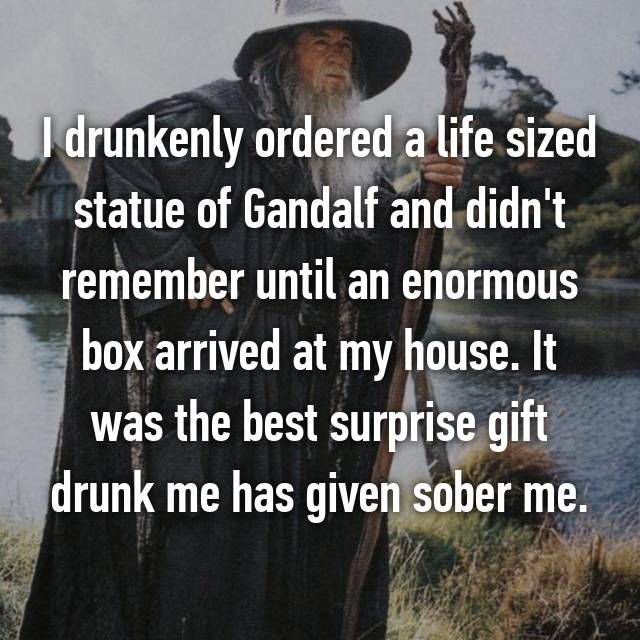 I drunkenly ordered a life sized statue of Gandalf and didn't remember until an enormous box arrived at my house. It was the best surprise gift drunk me has given sober me.