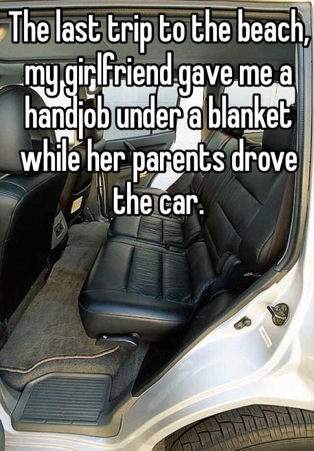The last trip to the beach, my girlfriend gave me a handjob under a blanket  while her parents drove the car.