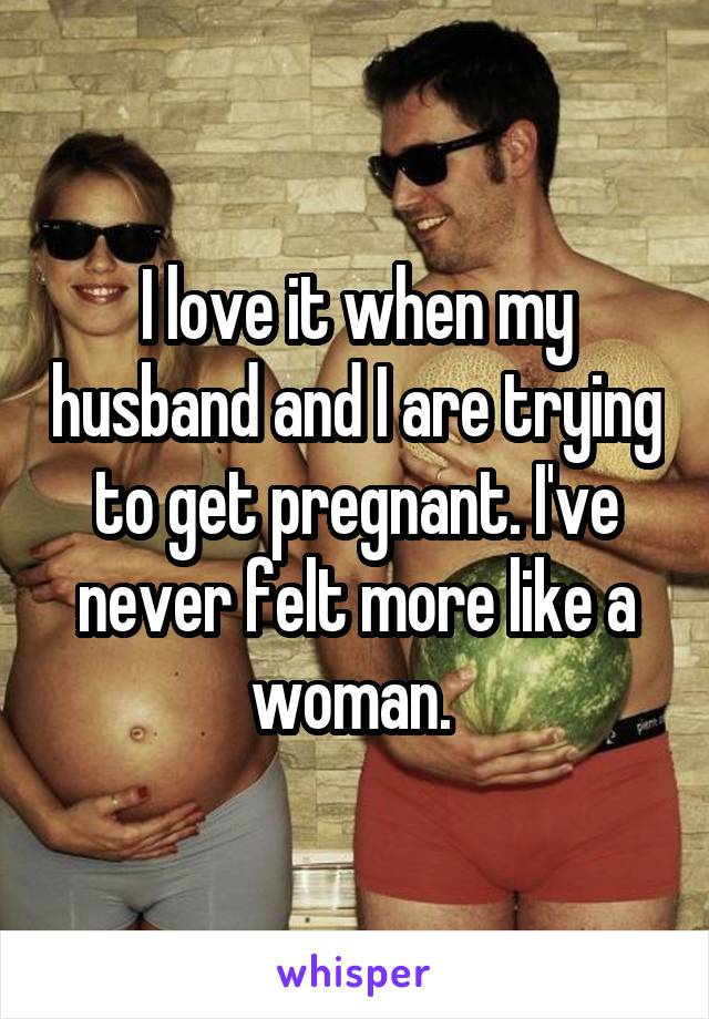 I love it when my husband and I are trying to get pregnant. I've never felt more like a woman.