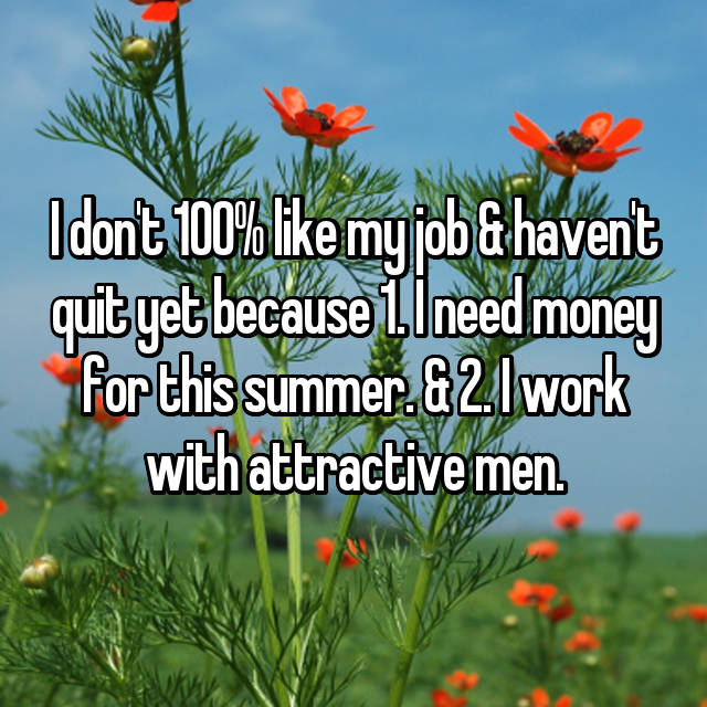 I don't 100% like my job & haven't quit yet because 1. I need money for this summer. & 2. I work with attractive men.