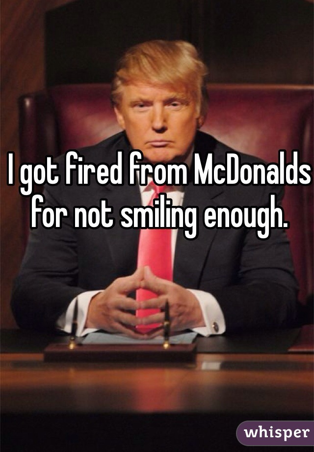 I got fired from McDonalds for not smiling enough.