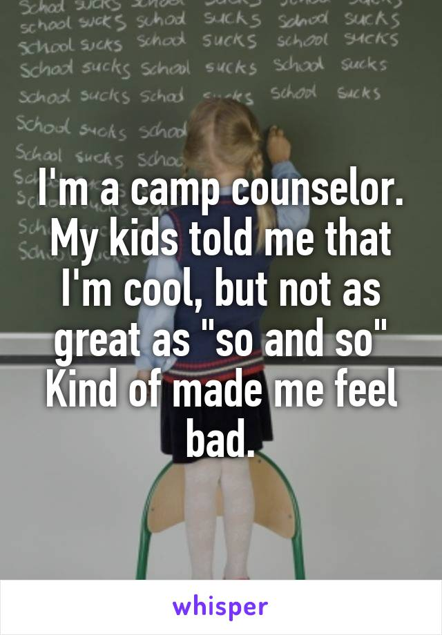 """I'm a camp counselor. My kids told me that I'm cool, but not as great as """"so and so"""" Kind of made me feel bad."""