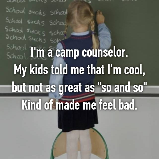 "I'm a camp counselor. My kids told me that I'm cool, but not as great as ""so and so"" Kind of made me feel bad."