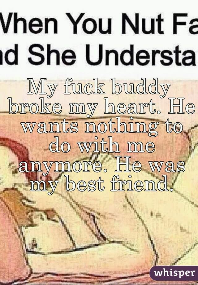 My Fuck Buddy Broke My Heart He Wants Nothing To Do With Me Anymore
