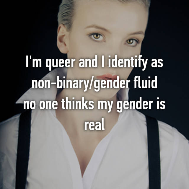 I'm queer and I identify as non-binary/gender fluid no one thinks my gender is real