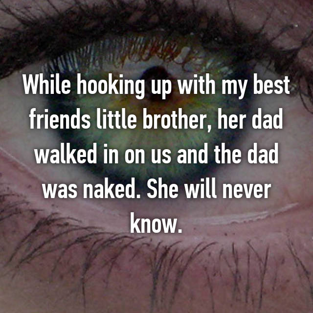 While hooking up with my best friends little brother, her dad walked in on us and the dad was naked. She will never know.
