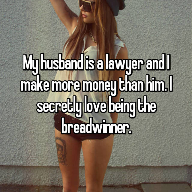 My husband is a lawyer and I make more money than him. I secretly love being the breadwinner.