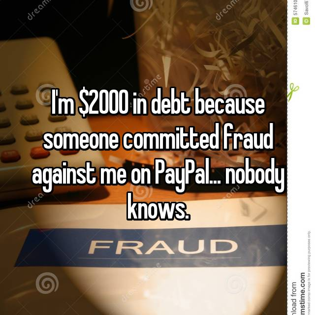 I'm $2000 in debt because someone committed fraud against me on PayPal... nobody knows.