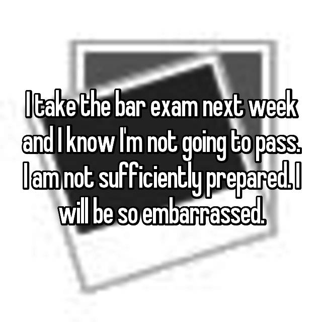 I take the bar exam next week and I know I'm not going to pass. I am not sufficiently prepared. I will be so embarrassed.