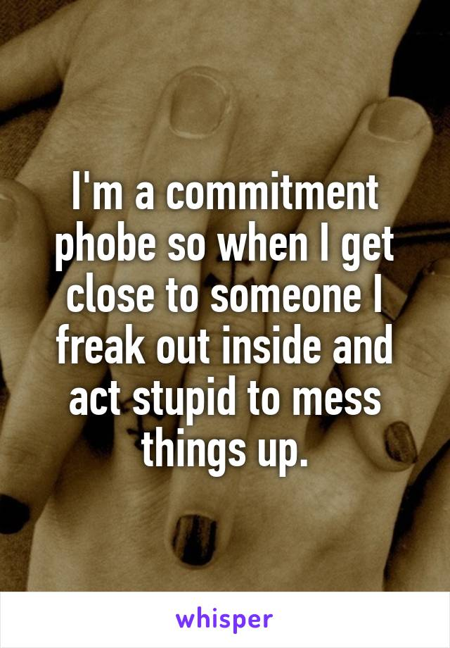 I'm a commitment phobe so when I get close to someone I freak out inside and act stupid to mess things up.