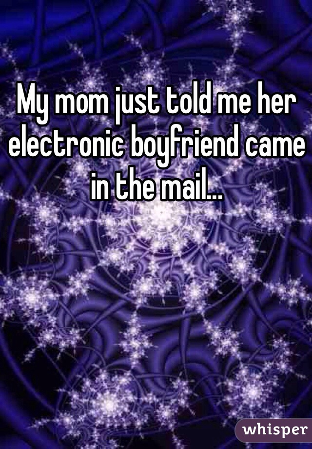 My mom just told me her electronic boyfriend came in the mail...