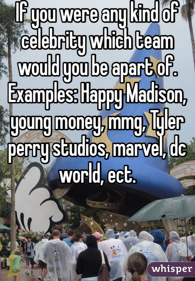 If you were any kind of celebrity which team would you be apart of. Examples: Happy Madison, young money, mmg, Tyler perry studios, marvel, dc world, ect.